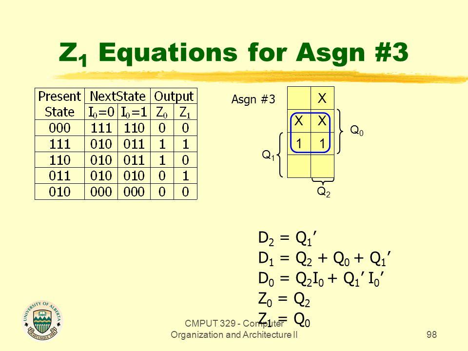 CMPUT 329 - Computer Organization and Architecture II98 Z 1 Equations for Asgn #3 Q0Q0 X XX 11 Q1Q1 Q2Q2 Z 1 = Q 0 Z 0 = Q 2 D 0 = Q 2 I 0 + Q 1 ' I 0 ' D 1 = Q 2 + Q 0 + Q 1 ' D 2 = Q 1 ' Asgn #3