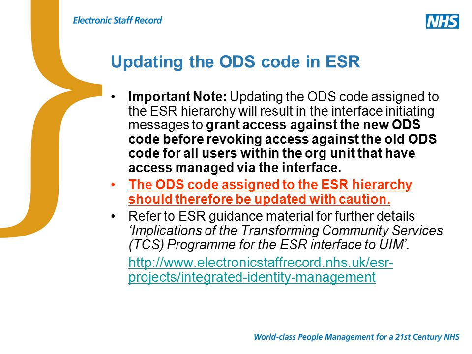 Updating the ODS code in ESR Important Note: Updating the ODS code assigned to the ESR hierarchy will result in the interface initiating messages to grant access against the new ODS code before revoking access against the old ODS code for all users within the org unit that have access managed via the interface.