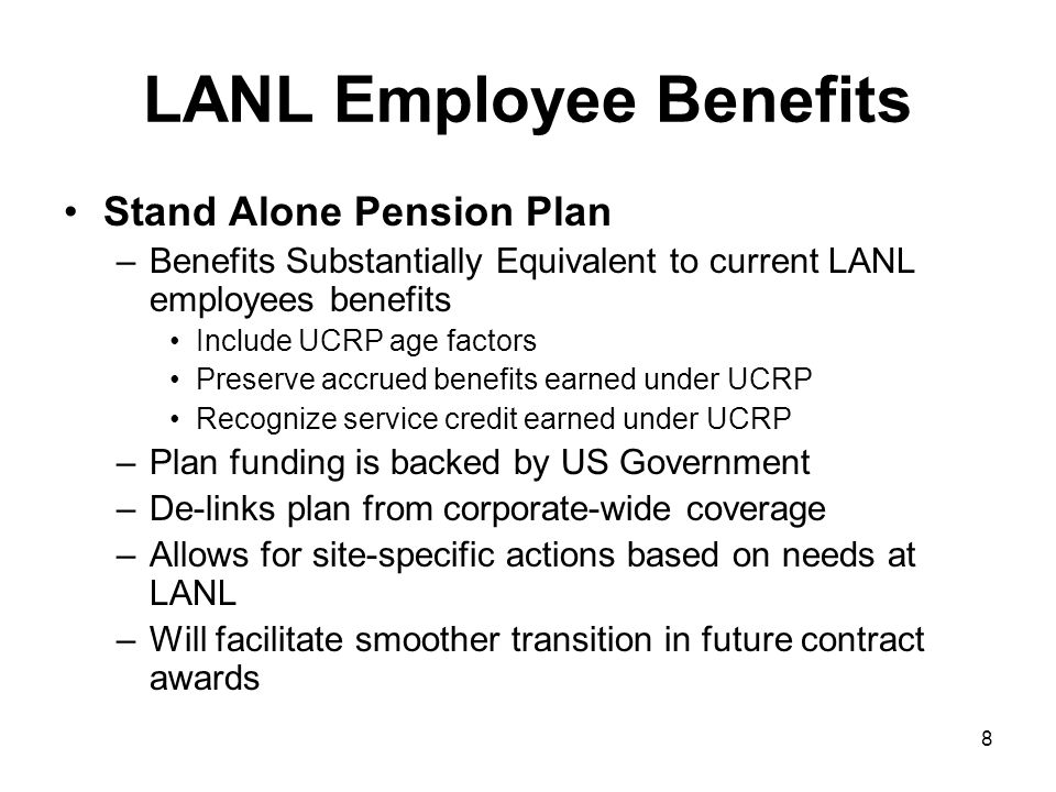 8 LANL Employee Benefits Stand Alone Pension Plan –Benefits Substantially Equivalent to current LANL employees benefits Include UCRP age factors Preserve accrued benefits earned under UCRP Recognize service credit earned under UCRP –Plan funding is backed by US Government –De-links plan from corporate-wide coverage –Allows for site-specific actions based on needs at LANL –Will facilitate smoother transition in future contract awards