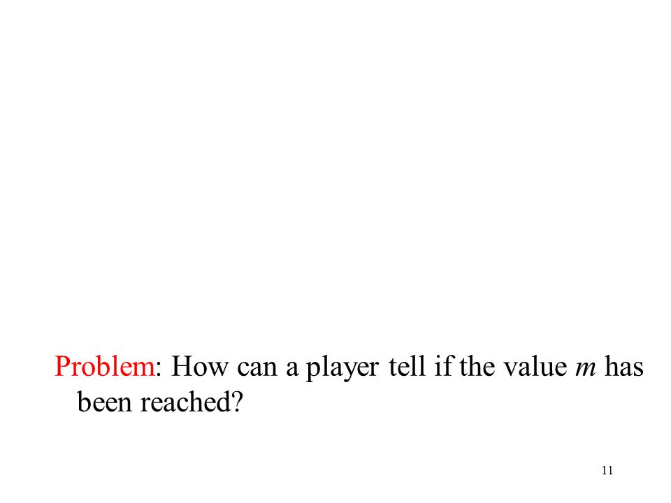 11 Problem: How can a player tell if the value m has been reached