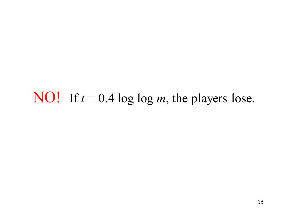 16 NO! If t = 0.4 log log m, the players lose.