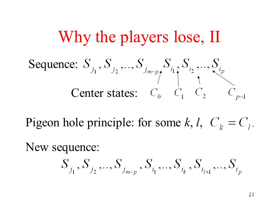 21 Why the players lose, II Sequence: Center states: Pigeon hole principle: for some k, l, New sequence: