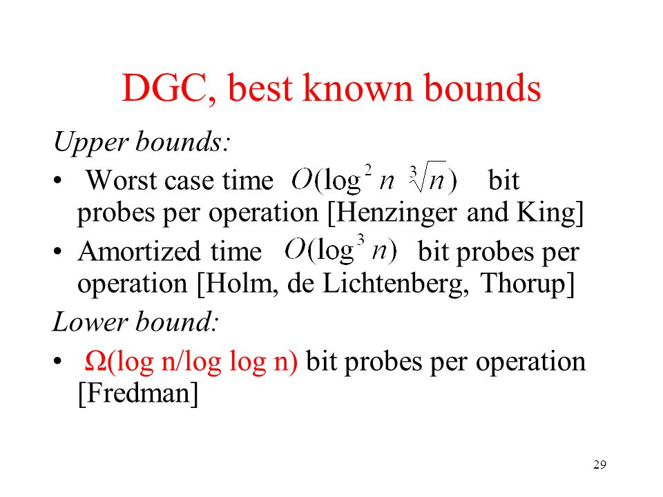 29 DGC, best known bounds Upper bounds: Worst case time bit probes per operation [Henzinger and King] Amortized time bit probes per operation [Holm, de Lichtenberg, Thorup] Lower bound: Ω(log n/log log n) bit probes per operation [Fredman]