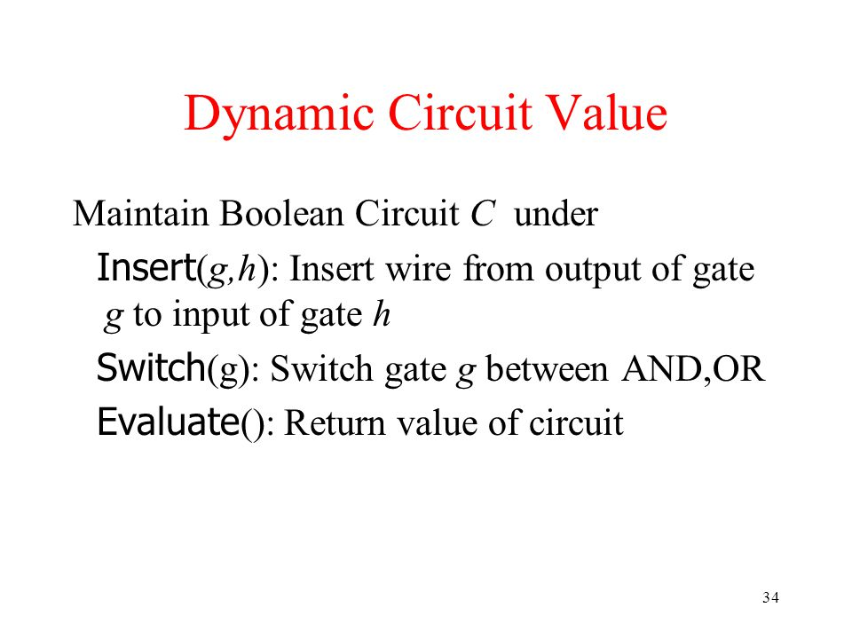 34 Dynamic Circuit Value Maintain Boolean Circuit C under Insert (g,h): Insert wire from output of gate g to input of gate h Switch (g): Switch gate g between AND,OR Evaluate (): Return value of circuit