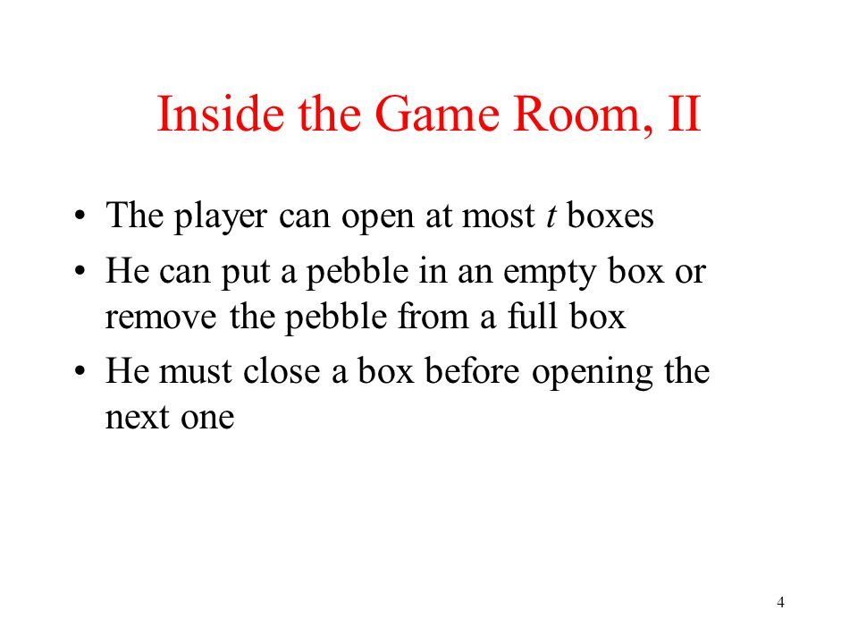 4 Inside the Game Room, II The player can open at most t boxes He can put a pebble in an empty box or remove the pebble from a full box He must close a box before opening the next one
