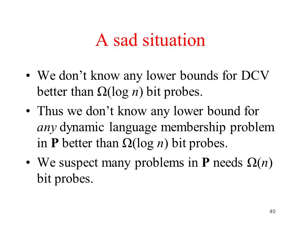 40 A sad situation We don't know any lower bounds for DCV better than Ω(log n) bit probes.