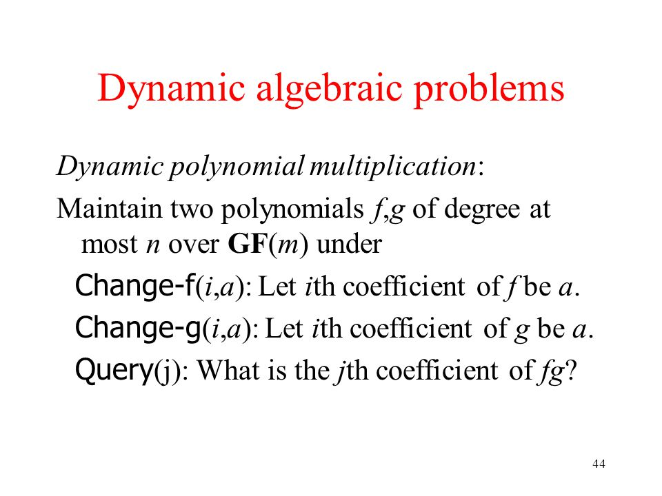 44 Dynamic algebraic problems Dynamic polynomial multiplication: Maintain two polynomials f,g of degree at most n over GF(m) under Change-f (i,a): Let ith coefficient of f be a.
