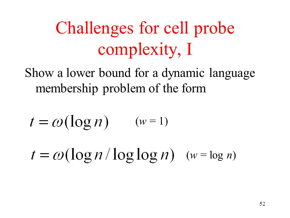 52 Challenges for cell probe complexity, I Show a lower bound for a dynamic language membership problem of the form (w = 1) (w = log n)