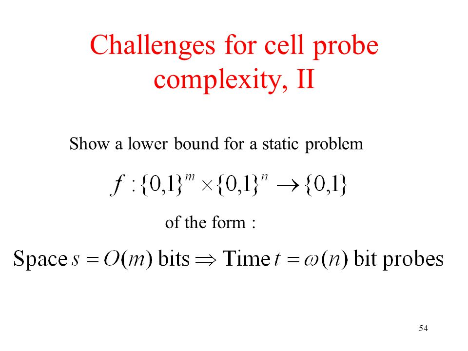 54 Challenges for cell probe complexity, II Show a lower bound for a static problem of the form :