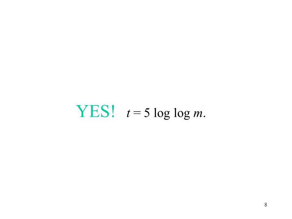 8 YES! t = 5 log log m.