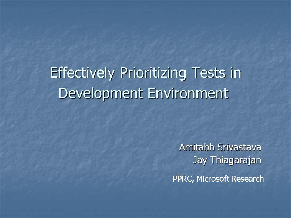 Effectively Prioritizing Tests in Development Environment Amitabh Srivastava Jay Thiagarajan PPRC, Microsoft Research