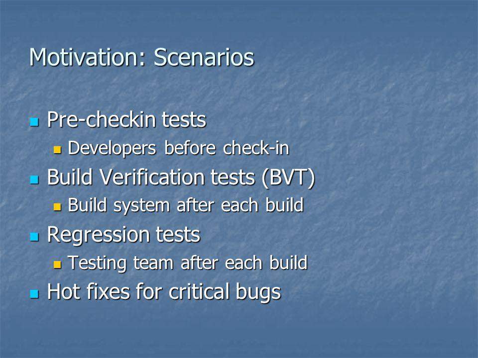 Motivation: Scenarios Pre-checkin tests Pre-checkin tests Developers before check-in Developers before check-in Build Verification tests (BVT) Build V