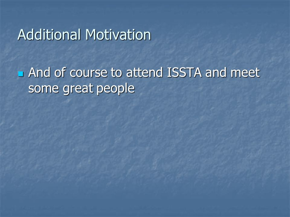 Additional Motivation And of course to attend ISSTA and meet some great people And of course to attend ISSTA and meet some great people