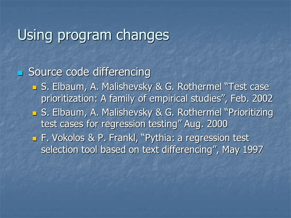 """Using program changes Source code differencing Source code differencing S. Elbaum, A. Malishevsky & G. Rothermel """"Test case prioritization: A family o"""