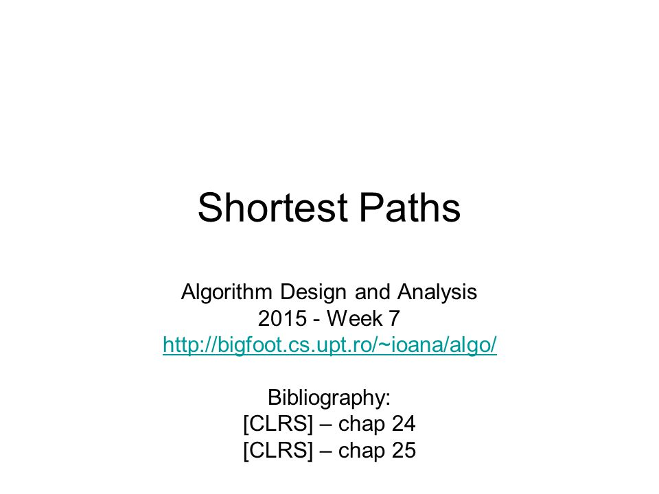 Shortest Paths Algorithm Design and Analysis 2015 - Week 7 http://bigfoot.cs.upt.ro/~ioana/algo/ Bibliography: [CLRS] – chap 24 [CLRS] – chap 25