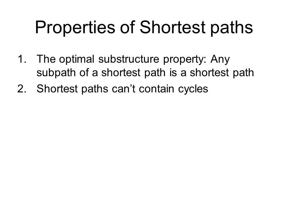 Properties of Shortest paths 1.The optimal substructure property: Any subpath of a shortest path is a shortest path 2.Shortest paths can't contain cycles