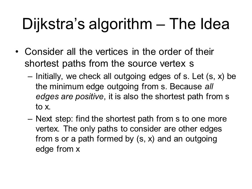 Dijkstra's algorithm – The Idea Consider all the vertices in the order of their shortest paths from the source vertex s –Initially, we check all outgoing edges of s.