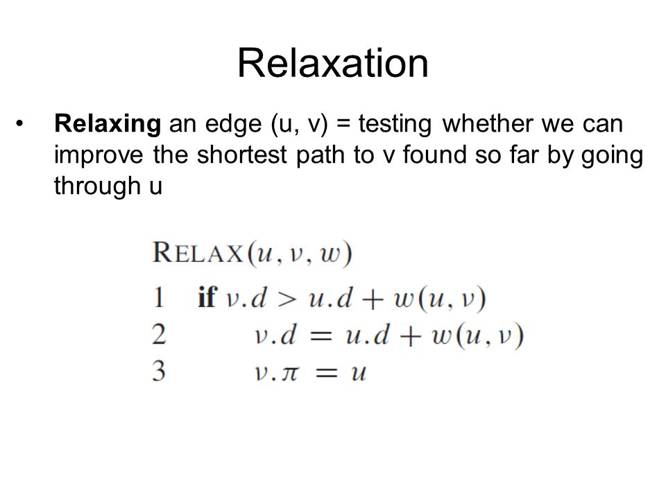 Relaxation Relaxing an edge (u, v) = testing whether we can improve the shortest path to v found so far by going through u