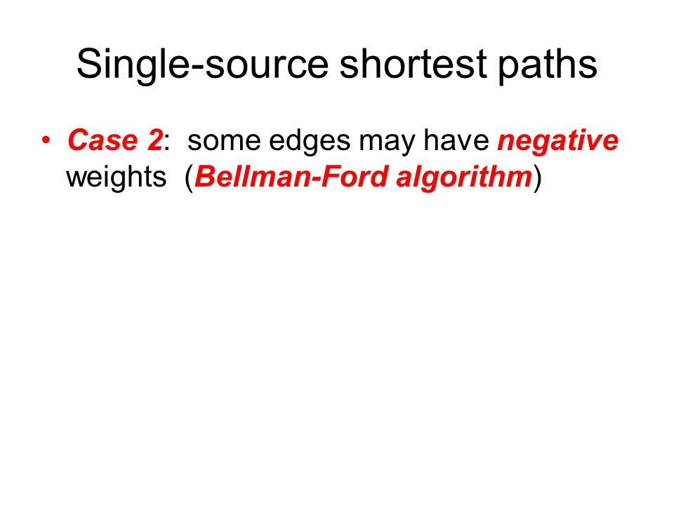 Single-source shortest paths Case 2: some edges may have negative weights (Bellman-Ford algorithm)