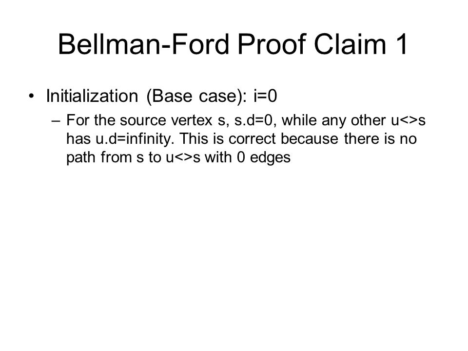 Bellman-Ford Proof Claim 1 Initialization (Base case): i=0 –For the source vertex s, s.d=0, while any other u<>s has u.d=infinity.