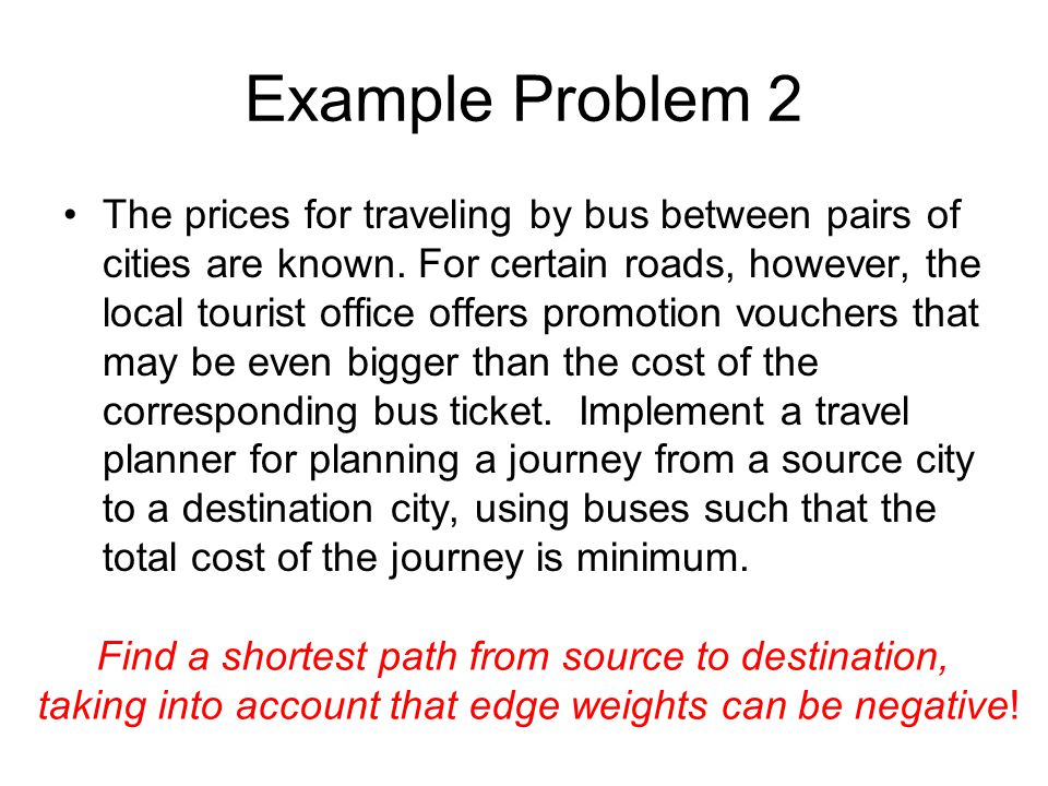 Example Problem 2 The prices for traveling by bus between pairs of cities are known.