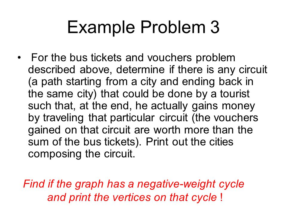 Example Problem 3 For the bus tickets and vouchers problem described above, determine if there is any circuit (a path starting from a city and ending back in the same city) that could be done by a tourist such that, at the end, he actually gains money by traveling that particular circuit (the vouchers gained on that circuit are worth more than the sum of the bus tickets).