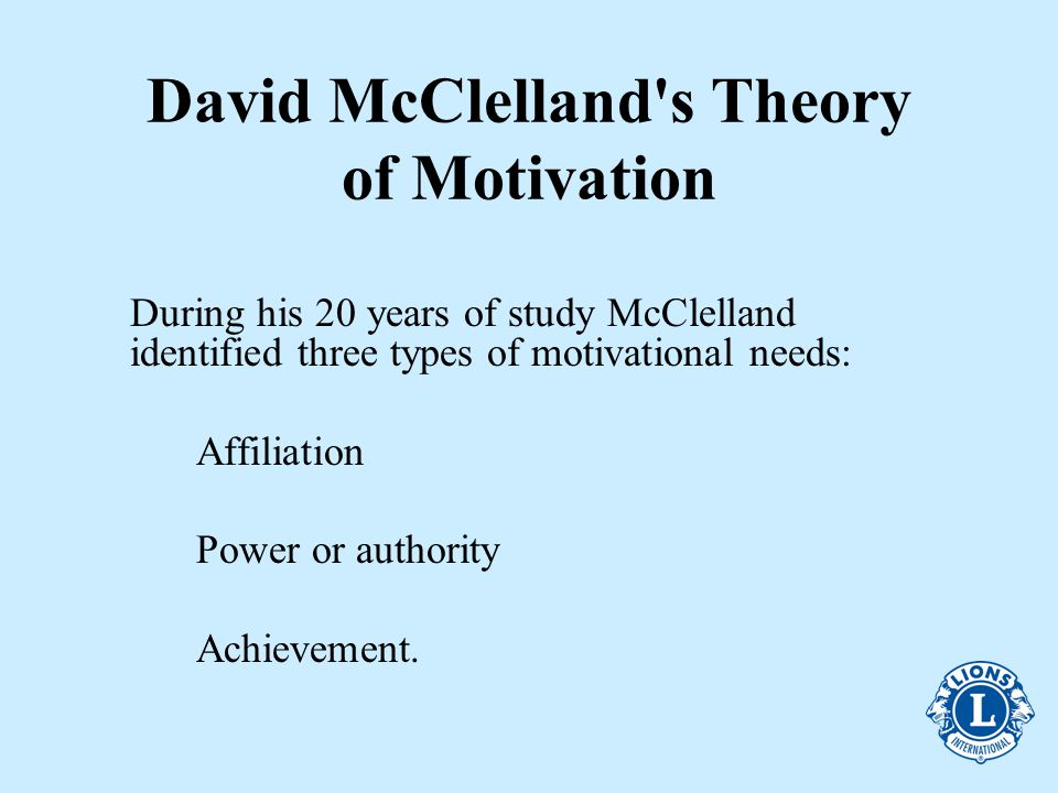 David McClelland s Theory of Motivation During his 20 years of study McClelland identified three types of motivational needs: Affiliation Power or authority Achievement.