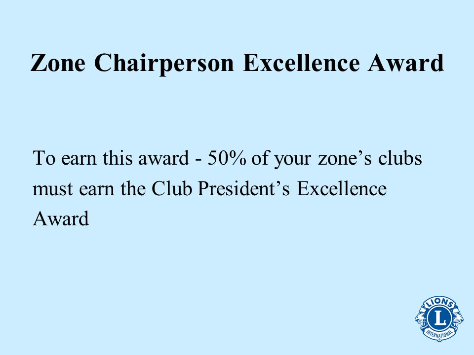 Zone Chairperson Excellence Award To earn this award - 50% of your zone's clubs must earn the Club President's Excellence Award