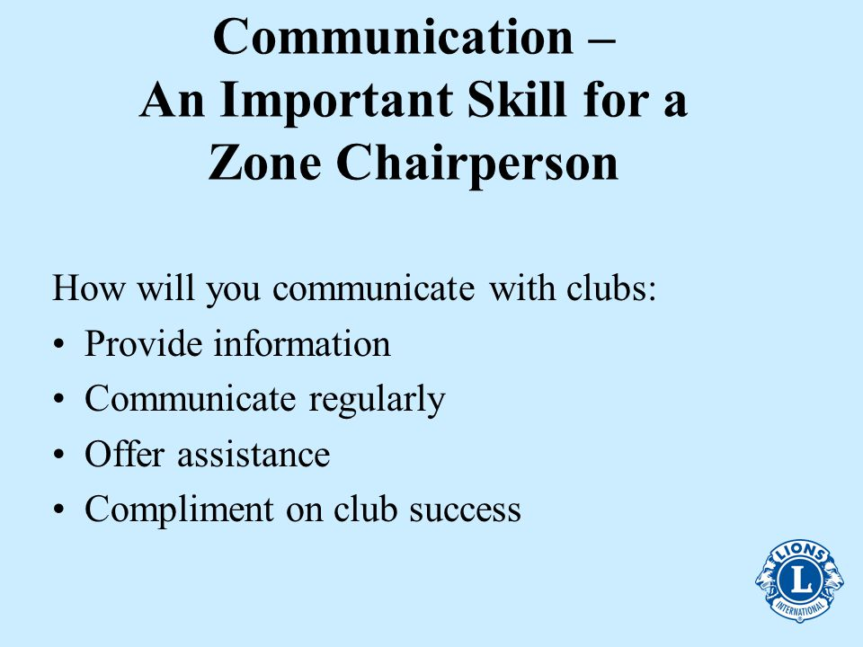 Communication – An Important Skill for a Zone Chairperson How will you communicate with clubs: Provide information Communicate regularly Offer assistance Compliment on club success