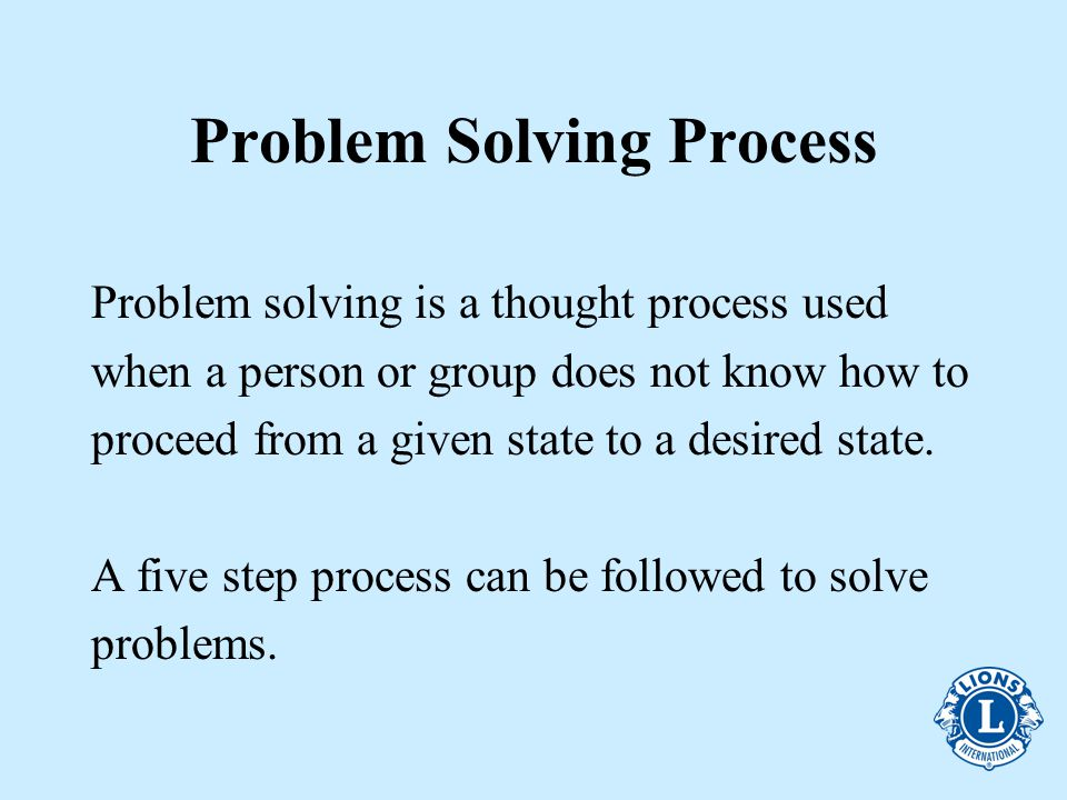 Problem Solving Process Problem solving is a thought process used when a person or group does not know how to proceed from a given state to a desired state.