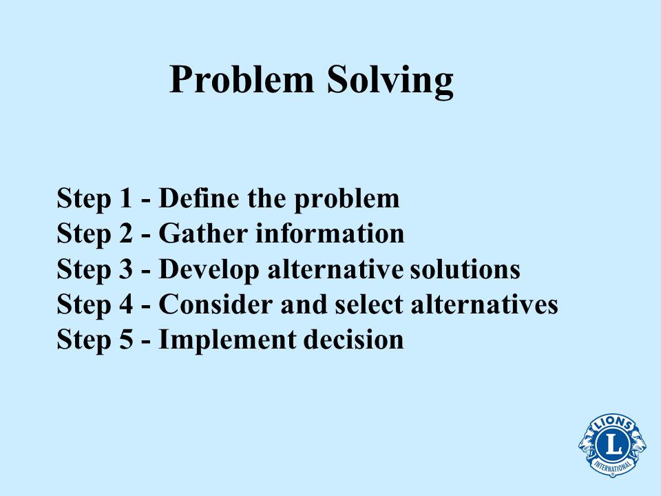 Step 1 - Define the problem Step 2 - Gather information Step 3 - Develop alternative solutions Step 4 - Consider and select alternatives Step 5 - Implement decision Problem Solving