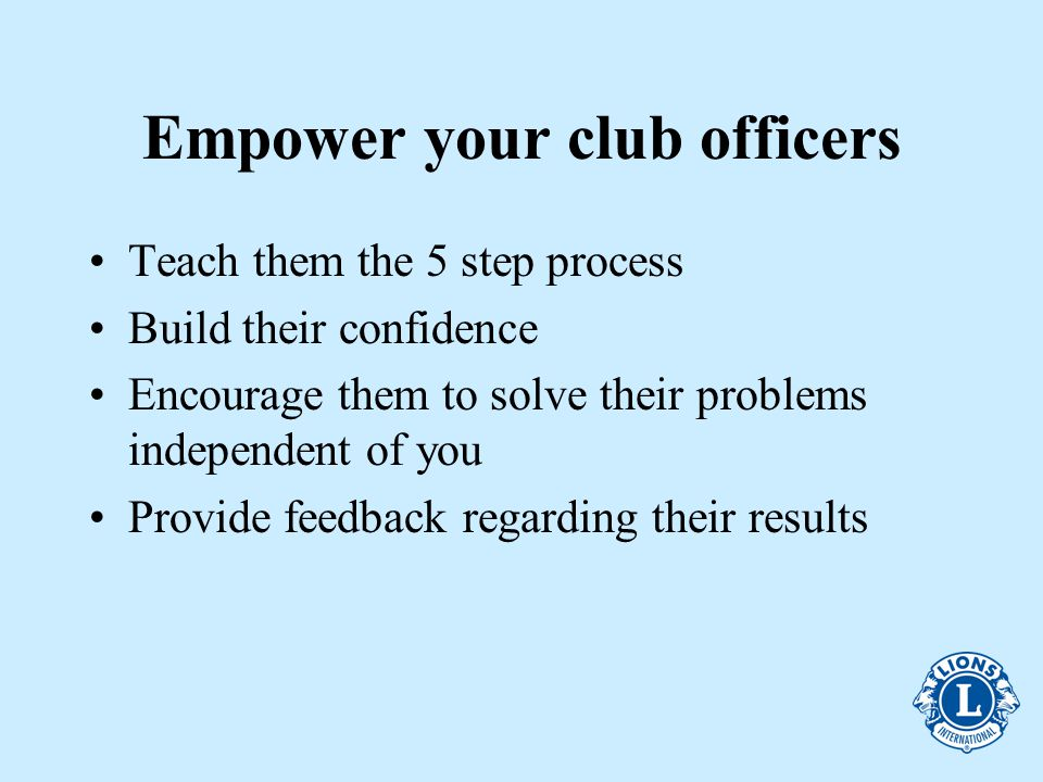 Empower your club officers Teach them the 5 step process Build their confidence Encourage them to solve their problems independent of you Provide feedback regarding their results