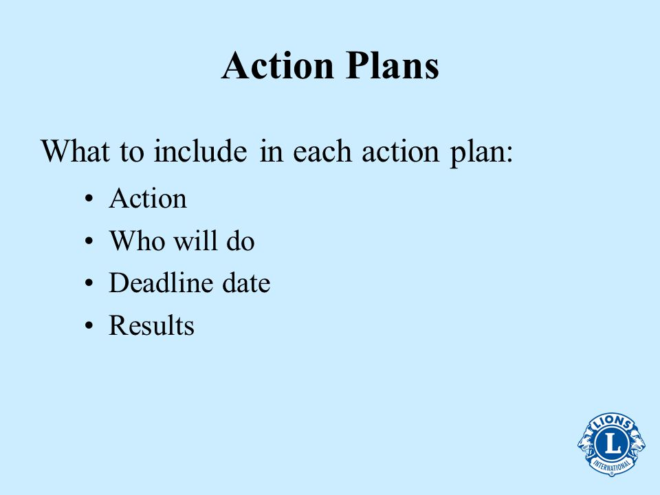 Action Plans Action Who will do Deadline date Results What to include in each action plan: