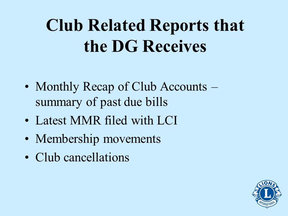 Club Related Reports that the DG Receives Monthly Recap of Club Accounts – summary of past due bills Latest MMR filed with LCI Membership movements Club cancellations