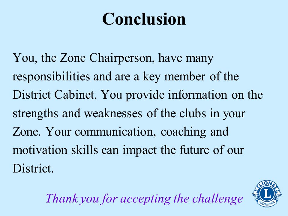 Conclusion You, the Zone Chairperson, have many responsibilities and are a key member of the District Cabinet.