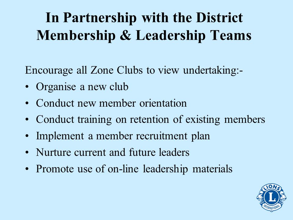 In Partnership with the District Membership & Leadership Teams Encourage all Zone Clubs to view undertaking:- Organise a new club Conduct new member orientation Conduct training on retention of existing members Implement a member recruitment plan Nurture current and future leaders Promote use of on-line leadership materials