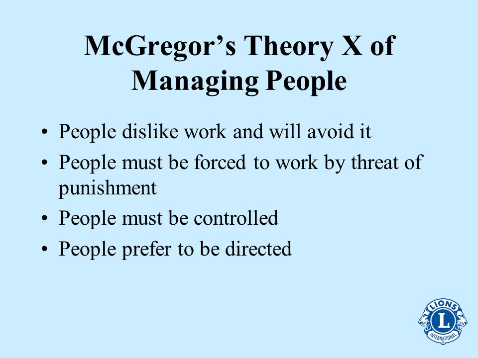 McGregor's Theory X of Managing People People dislike work and will avoid it People must be forced to work by threat of punishment People must be controlled People prefer to be directed