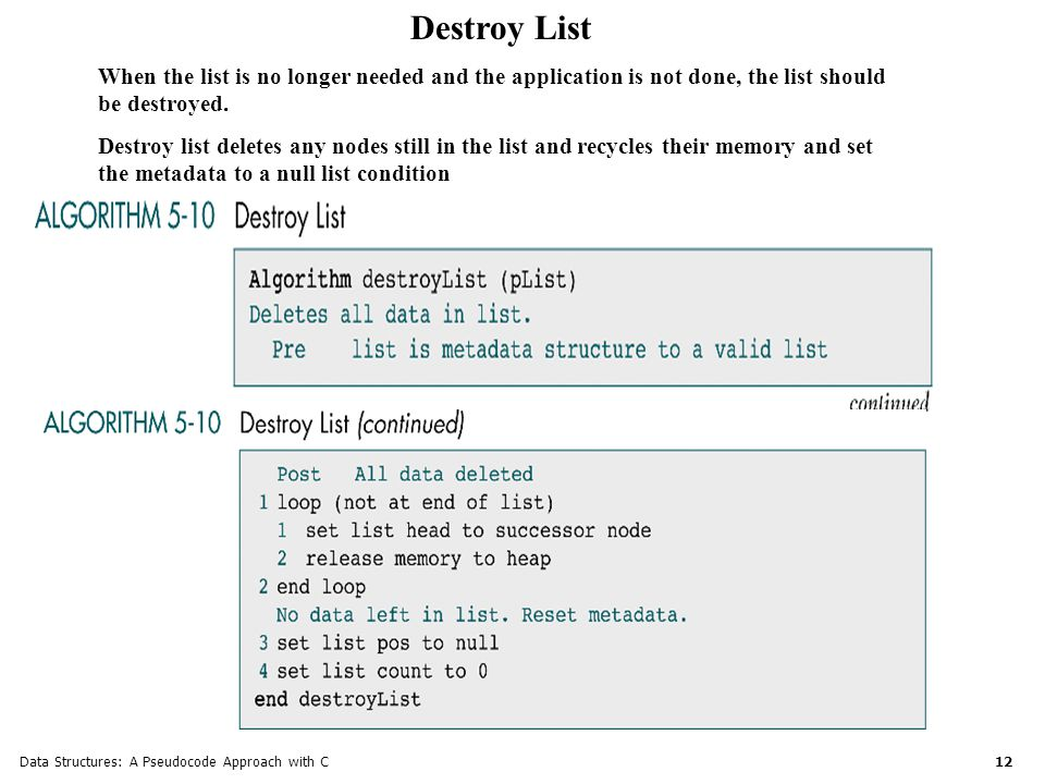 Data Structures: A Pseudocode Approach with C 12 Destroy List When the list is no longer needed and the application is not done, the list should be destroyed.