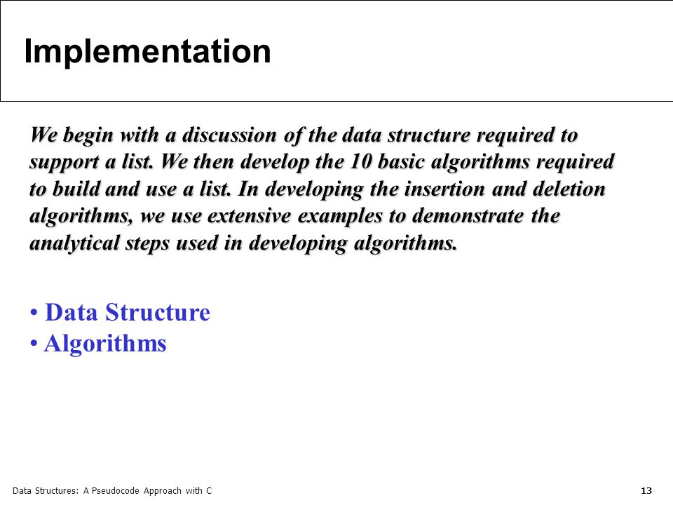 Data Structures: A Pseudocode Approach with C 13 Implementation We begin with a discussion of the data structure required to support a list.