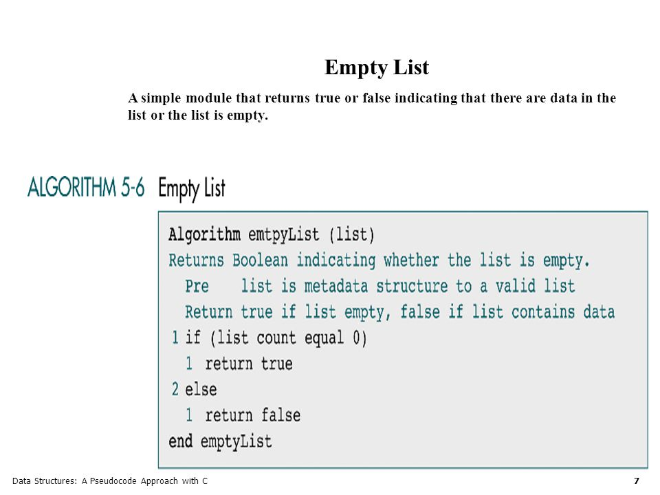 Data Structures: A Pseudocode Approach with C 7 Empty List A simple module that returns true or false indicating that there are data in the list or the list is empty.