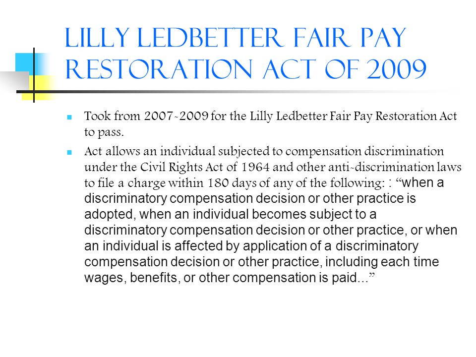Lilly Ledbetter Fair Pay Restoration Act of 2009 Took from 2007-2009 for the Lilly Ledbetter Fair Pay Restoration Act to pass. Act allows an individua