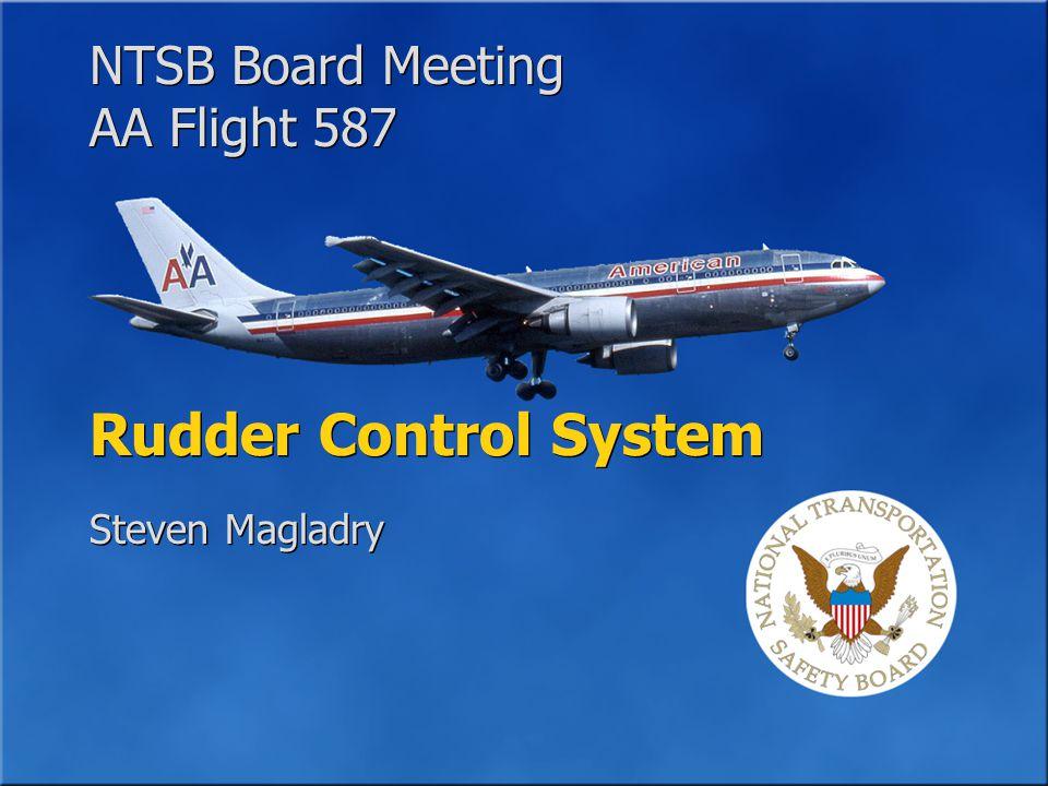 NTSB Board Meeting AA Flight 587 NTSB Board Meeting AA Flight 587 Rudder Control System Steven Magladry