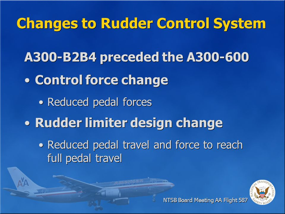 Change to A300 Rudder Limiter System High Speed Characteristics Pedal Force Predecessor A300-B2B4 Predecessor A300-B2B4 Current A300-600 Current A300-600 125 pounds 32 pounds Predecessor A300-B2B4 Predecessor A300-B2B4 Current A300-600 Current A300-600 4 inches 1.2 inches Pedal Travel