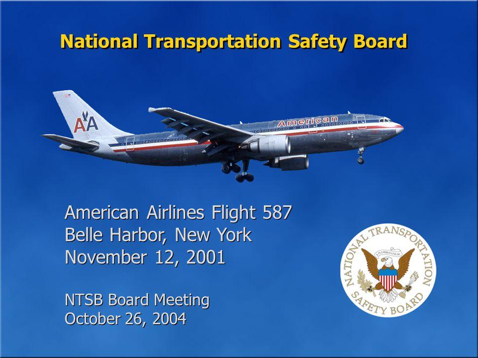 National Transportation Safety Board American Airlines Flight 587 Belle Harbor, New York November 12, 2001 NTSB Board Meeting October 26, 2004 American Airlines Flight 587 Belle Harbor, New York November 12, 2001 NTSB Board Meeting October 26, 2004