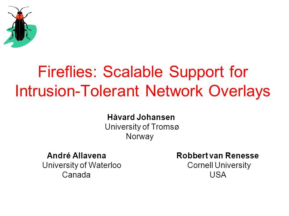 Fireflies: Scalable Support for Intrusion-Tolerant Network Overlays Håvard Johansen University of Tromsø Norway André Allavena Robbert van Renesse University of Waterloo Cornell University Canada USA