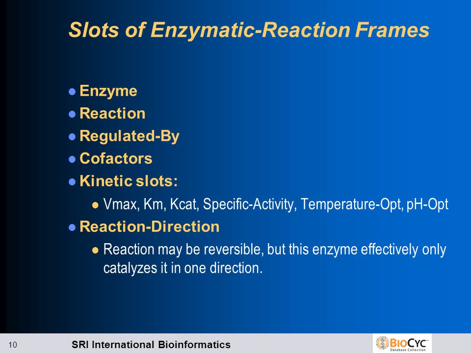 SRI International Bioinformatics 10 Slots of Enzymatic-Reaction Frames Enzyme Reaction Regulated-By Cofactors Kinetic slots: l Vmax, Km, Kcat, Specific-Activity, Temperature-Opt, pH-Opt Reaction-Direction l Reaction may be reversible, but this enzyme effectively only catalyzes it in one direction.