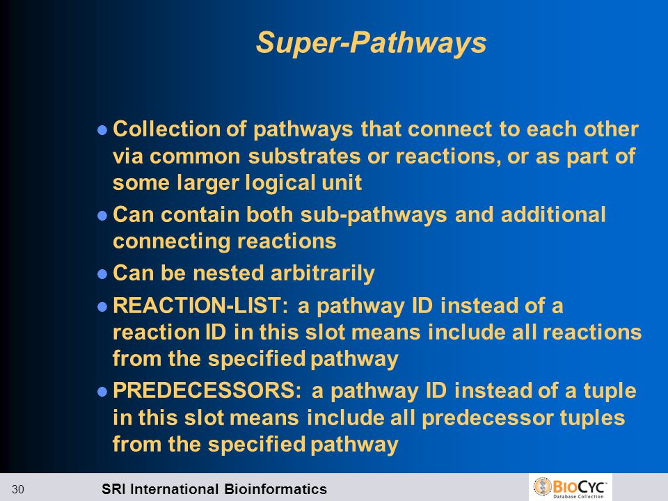 SRI International Bioinformatics 30 Super-Pathways Collection of pathways that connect to each other via common substrates or reactions, or as part of some larger logical unit Can contain both sub-pathways and additional connecting reactions Can be nested arbitrarily REACTION-LIST: a pathway ID instead of a reaction ID in this slot means include all reactions from the specified pathway PREDECESSORS: a pathway ID instead of a tuple in this slot means include all predecessor tuples from the specified pathway