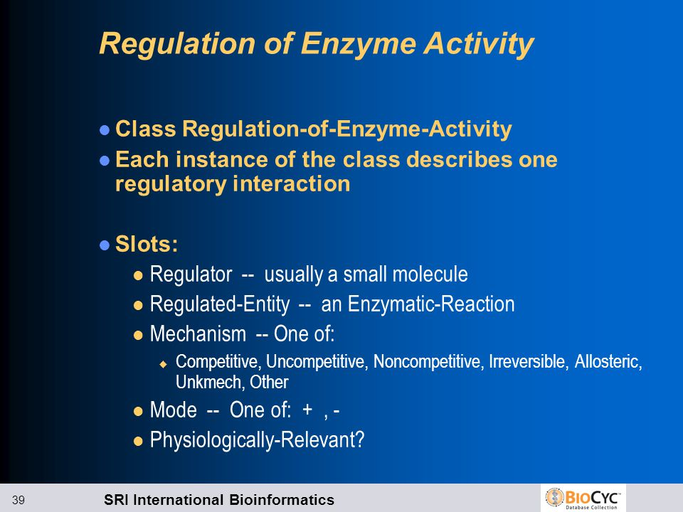 SRI International Bioinformatics 39 Regulation of Enzyme Activity Class Regulation-of-Enzyme-Activity Each instance of the class describes one regulatory interaction Slots: l Regulator -- usually a small molecule l Regulated-Entity -- an Enzymatic-Reaction l Mechanism -- One of: u Competitive, Uncompetitive, Noncompetitive, Irreversible, Allosteric, Unkmech, Other l Mode -- One of: +, - l Physiologically-Relevant?
