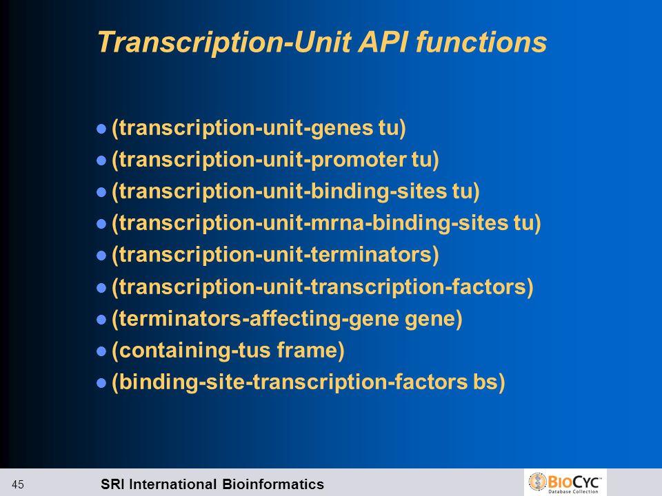 SRI International Bioinformatics 45 Transcription-Unit API functions (transcription-unit-genes tu) (transcription-unit-promoter tu) (transcription-unit-binding-sites tu) (transcription-unit-mrna-binding-sites tu) (transcription-unit-terminators) (transcription-unit-transcription-factors) (terminators-affecting-gene gene) (containing-tus frame) (binding-site-transcription-factors bs)