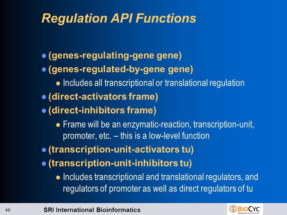 SRI International Bioinformatics 46 Regulation API Functions (genes-regulating-gene gene) (genes-regulated-by-gene gene) l Includes all transcriptional or translational regulation (direct-activators frame) (direct-inhibitors frame) l Frame will be an enzymatic-reaction, transcription-unit, promoter, etc.